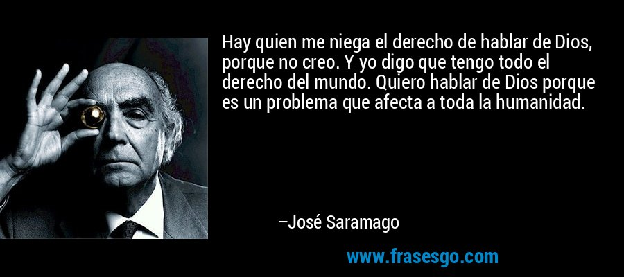 Hay quien me niega el derecho de hablar de Dios, porque no creo. Y yo digo que tengo todo el derecho del mundo. Quiero hablar de Dios porque es un problema que afecta a toda la humanidad. – José Saramago