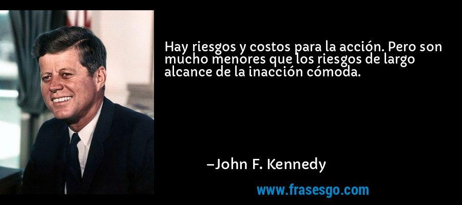 Hay riesgos y costos para la acción. Pero son mucho menores que los riesgos de largo alcance de la inacción cómoda. – John F. Kennedy