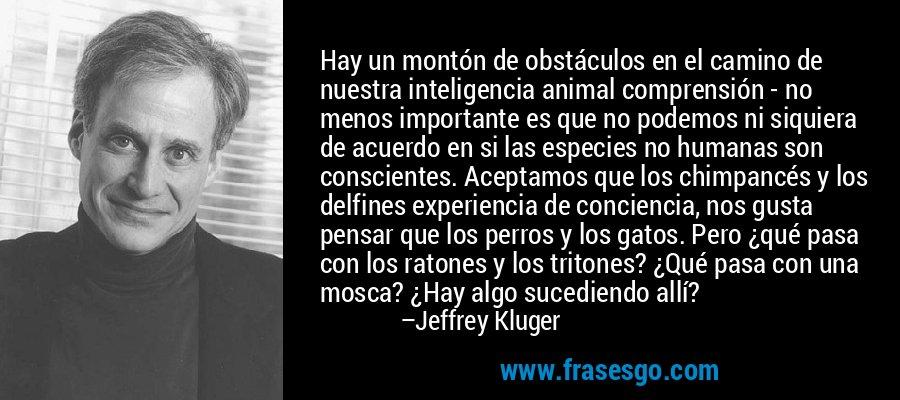 Hay un montón de obstáculos en el camino de nuestra inteligencia animal comprensión - no menos importante es que no podemos ni siquiera de acuerdo en si las especies no humanas son conscientes. Aceptamos que los chimpancés y los delfines experiencia de conciencia, nos gusta pensar que los perros y los gatos. Pero ¿qué pasa con los ratones y los tritones? ¿Qué pasa con una mosca? ¿Hay algo sucediendo allí? – Jeffrey Kluger