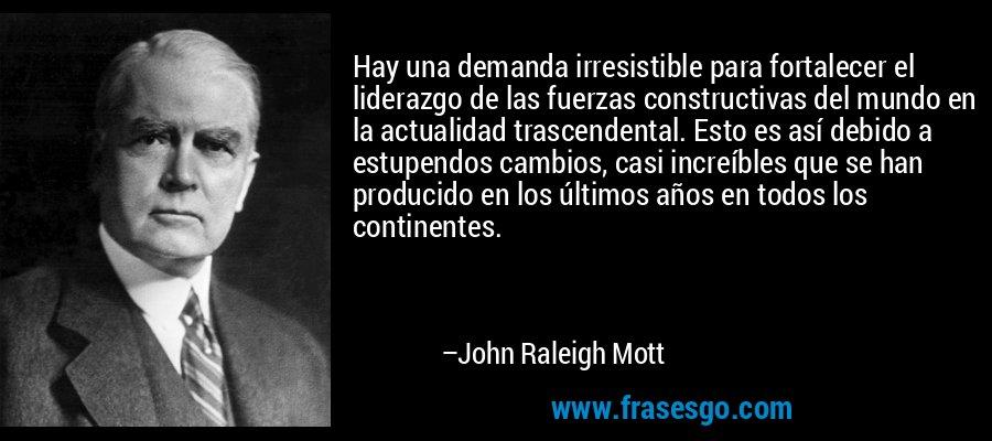 Hay una demanda irresistible para fortalecer el liderazgo de las fuerzas constructivas del mundo en la actualidad trascendental. Esto es así debido a estupendos cambios, casi increíbles que se han producido en los últimos años en todos los continentes. – John Raleigh Mott