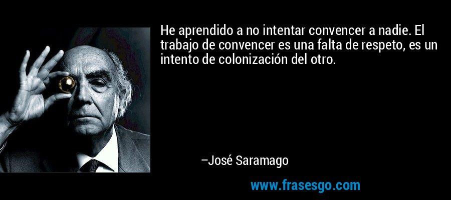 He aprendido a no intentar convencer a nadie. El trabajo de convencer es una falta de respeto, es un intento de colonización del otro. – José Saramago