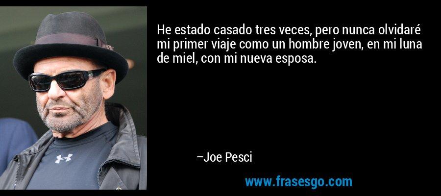 He estado casado tres veces, pero nunca olvidaré mi primer viaje como un hombre joven, en mi luna de miel, con mi nueva esposa. – Joe Pesci