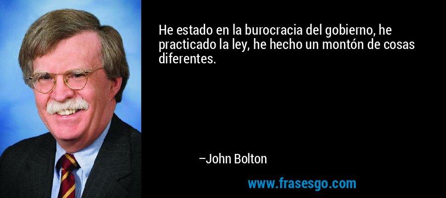He estado en la burocracia del gobierno, he practicado la ley, he hecho un montón de cosas diferentes. – John Bolton