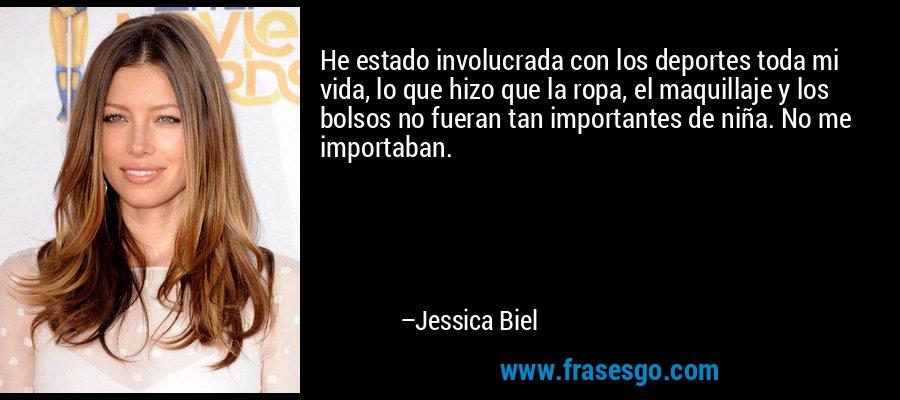 He estado involucrada con los deportes toda mi vida, lo que hizo que la ropa, el maquillaje y los bolsos no fueran tan importantes de niña. No me importaban. – Jessica Biel