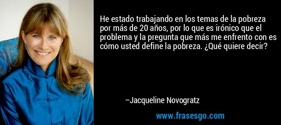 He estado trabajando en los temas de la pobreza por más de 20 años, por lo que es irónico que el problema y la pregunta que más me enfrento con es cómo usted define la pobreza. ¿Qué quiere decir? – Jacqueline Novogratz