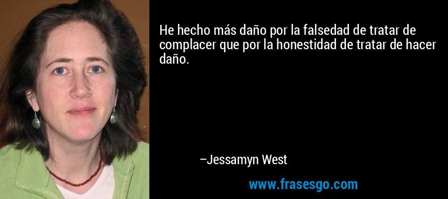 He hecho más daño por la falsedad de tratar de complacer que por la honestidad de tratar de hacer daño. – Jessamyn West