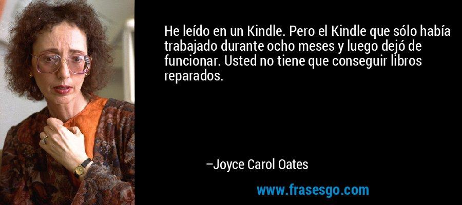 He leído en un Kindle. Pero el Kindle que sólo había trabajado durante ocho meses y luego dejó de funcionar. Usted no tiene que conseguir libros reparados. – Joyce Carol Oates
