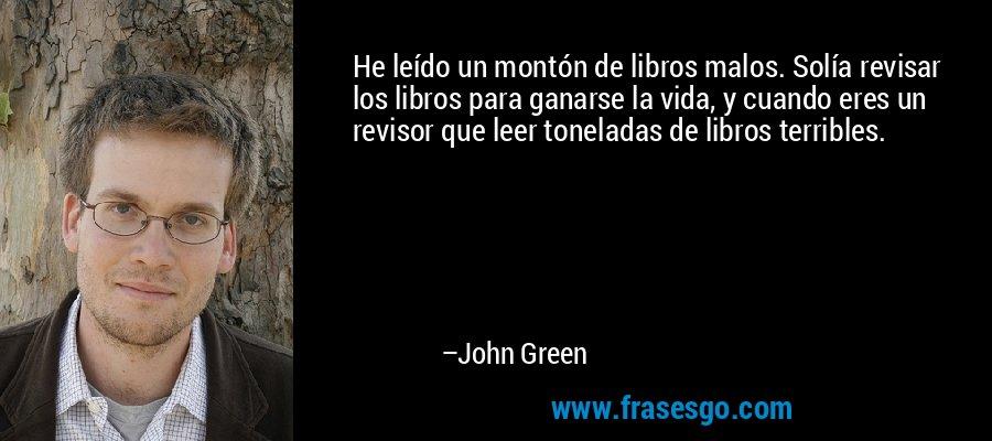 He leído un montón de libros malos. Solía revisar los libros para ganarse la vida, y cuando eres un revisor que leer toneladas de libros terribles. – John Green