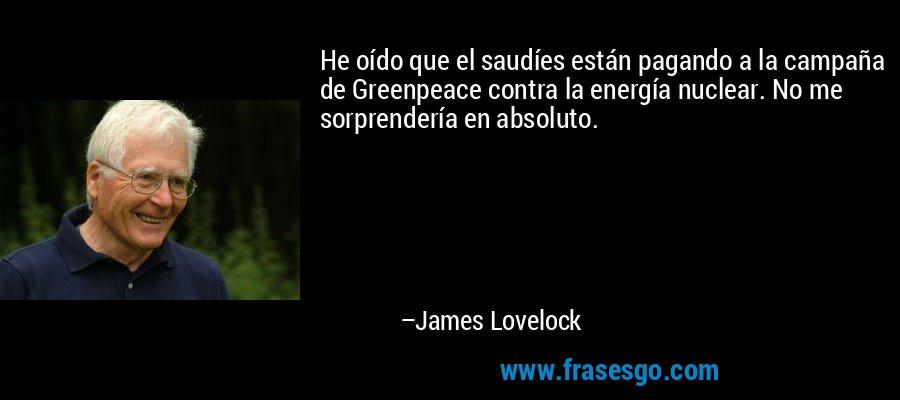 He oído que el saudíes están pagando a la campaña de Greenpeace contra la energía nuclear. No me sorprendería en absoluto. – James Lovelock