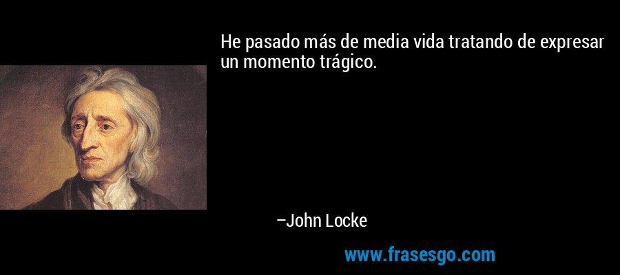 He pasado más de media vida tratando de expresar un momento trágico. – John Locke