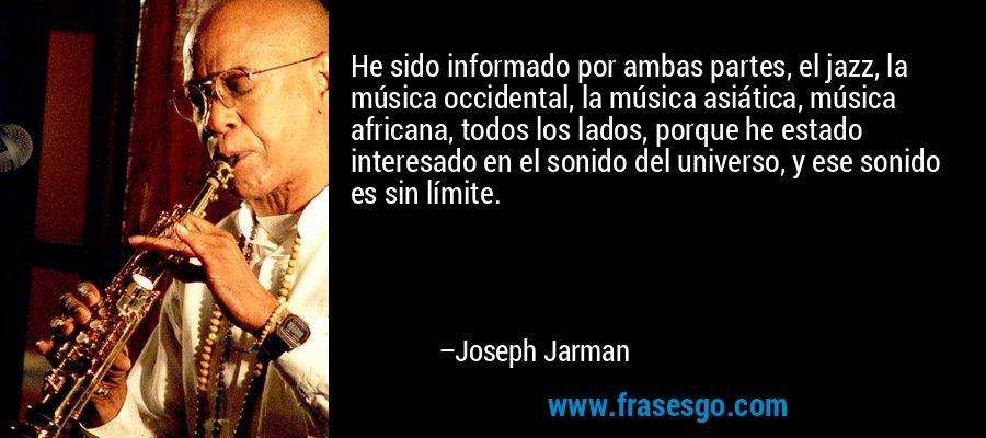 He sido informado por ambas partes, el jazz, la música occidental, la música asiática, música africana, todos los lados, porque he estado interesado en el sonido del universo, y ese sonido es sin límite. – Joseph Jarman