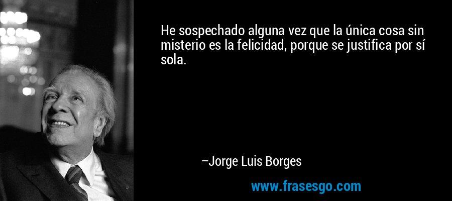 He sospechado alguna vez que la única cosa sin misterio es la felicidad, porque se justifica por sí sola. – Jorge Luis Borges