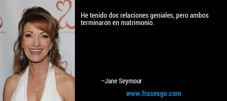 He tenido dos relaciones geniales, pero ambos terminaron en matrimonio. – Jane Seymour