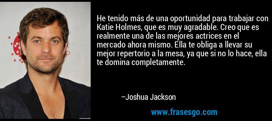 He tenido más de una oportunidad para trabajar con Katie Holmes, que es muy agradable. Creo que es realmente una de las mejores actrices en el mercado ahora mismo. Ella te obliga a llevar su mejor repertorio a la mesa, ya que si no lo hace, ella te domina completamente. – Joshua Jackson