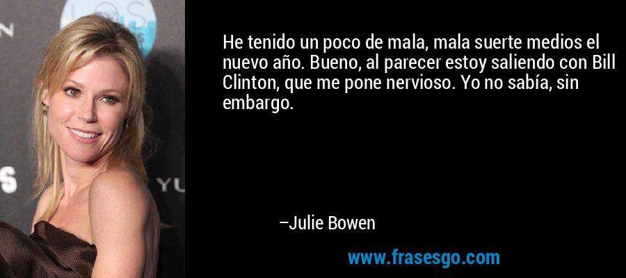 He tenido un poco de mala, mala suerte medios el nuevo año. Bueno, al parecer estoy saliendo con Bill Clinton, que me pone nervioso. Yo no sabía, sin embargo. – Julie Bowen