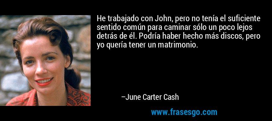 He trabajado con John, pero no tenía el suficiente sentido común para caminar sólo un poco lejos detrás de él. Podría haber hecho más discos, pero yo quería tener un matrimonio. – June Carter Cash