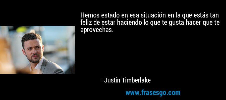 Hemos estado en esa situación en la que estás tan feliz de estar haciendo lo que te gusta hacer que te aprovechas. – Justin Timberlake