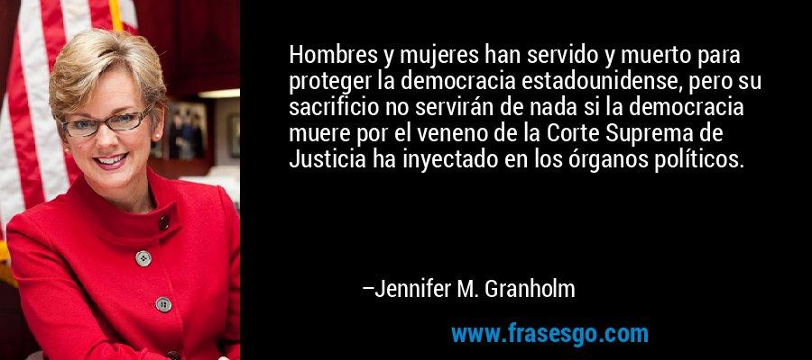 Hombres y mujeres han servido y muerto para proteger la democracia estadounidense, pero su sacrificio no servirán de nada si la democracia muere por el veneno de la Corte Suprema de Justicia ha inyectado en los órganos políticos. – Jennifer M. Granholm