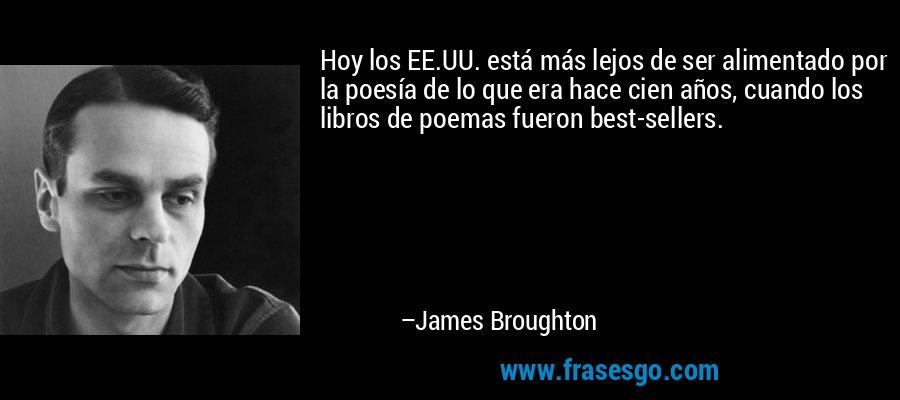 Hoy los EE.UU. está más lejos de ser alimentado por la poesía de lo que era hace cien años, cuando los libros de poemas fueron best-sellers. – James Broughton