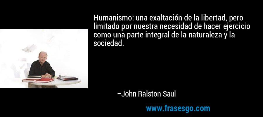 Humanismo: una exaltación de la libertad, pero limitado por nuestra necesidad de hacer ejercicio como una parte integral de la naturaleza y la sociedad. – John Ralston Saul