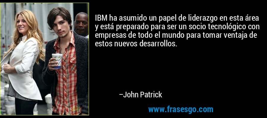 IBM ha asumido un papel de liderazgo en esta área y está preparado para ser un socio tecnológico con empresas de todo el mundo para tomar ventaja de estos nuevos desarrollos. – John Patrick