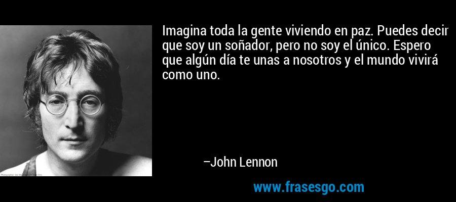 Imagina toda la gente viviendo en paz. Puedes decir que soy un soñador, pero no soy el único. Espero que algún día te unas a nosotros y el mundo vivirá como uno. – John Lennon