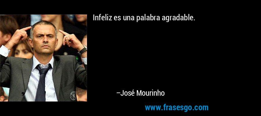 Infeliz es una palabra agradable. – José Mourinho