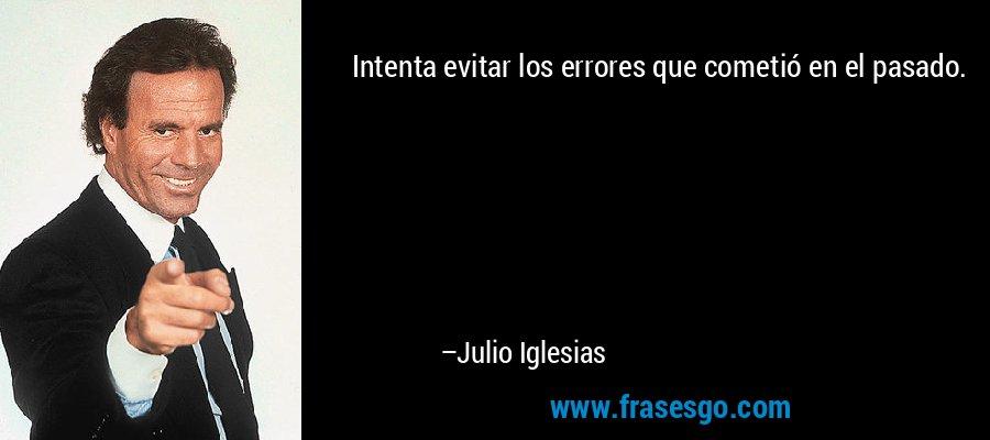 Intenta evitar los errores que cometió en el pasado. – Julio Iglesias