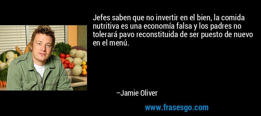 Jefes saben que no invertir en el bien, la comida nutritiva es una economía falsa y los padres no tolerará pavo reconstituida de ser puesto de nuevo en el menú. – Jamie Oliver
