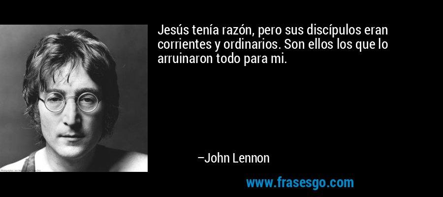 Jesús tenía razón, pero sus discípulos eran corrientes y ordinarios. Son ellos los que lo arruinaron todo para mi. – John Lennon