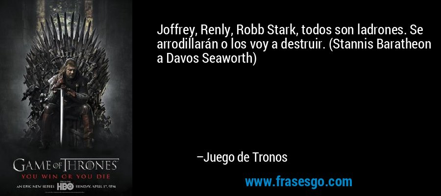 Joffrey, Renly, Robb Stark, todos son ladrones. Se arrodillarán o los voy a destruir. (Stannis Baratheon a Davos Seaworth) – Juego de Tronos