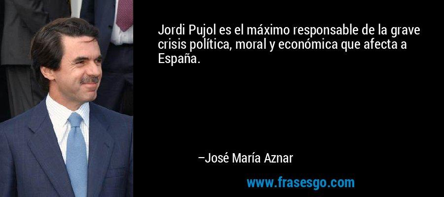 Jordi Pujol es el máximo responsable de la grave crisis política, moral y económica que afecta a España. – José María Aznar