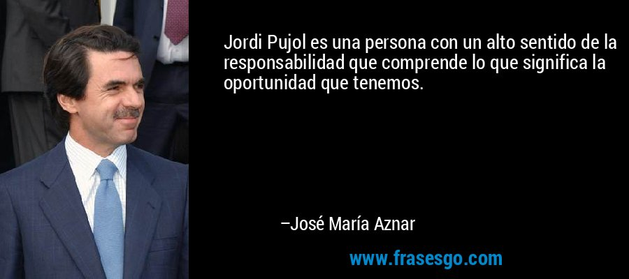 Jordi Pujol es una persona con un alto sentido de la responsabilidad que comprende lo que significa la oportunidad que tenemos. – José María Aznar