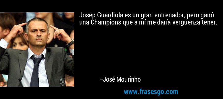 Josep Guardiola es un gran entrenador, pero ganó una Champions que a mí me daría vergüenza tener. – José Mourinho
