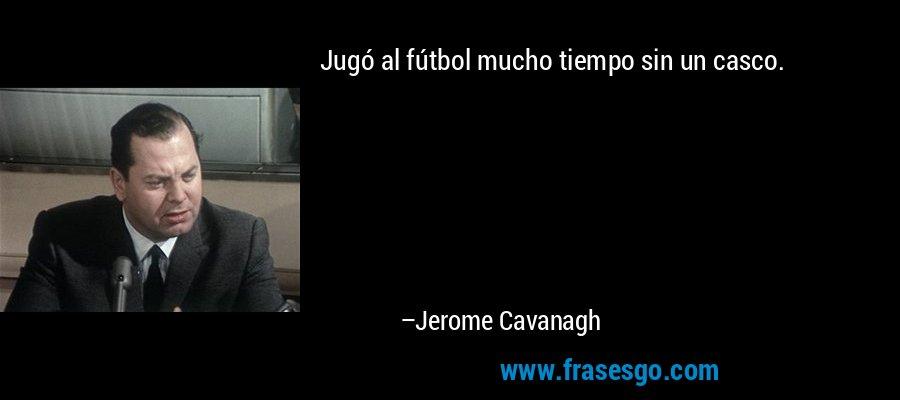 Jugó al fútbol mucho tiempo sin un casco. – Jerome Cavanagh