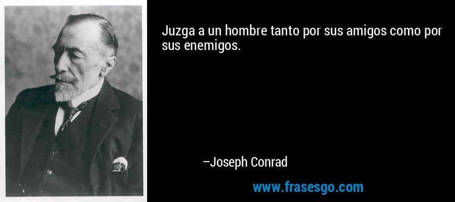 Juzga a un hombre tanto por sus amigos como por sus enemigos. – Joseph Conrad