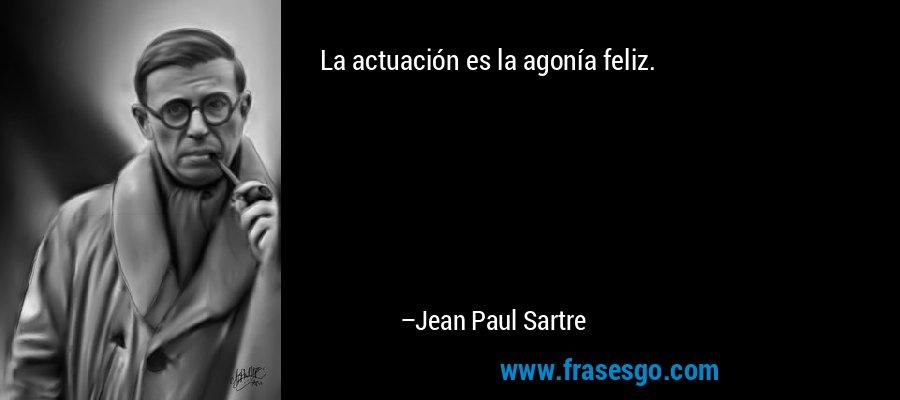 La actuación es la agonía feliz. – Jean Paul Sartre