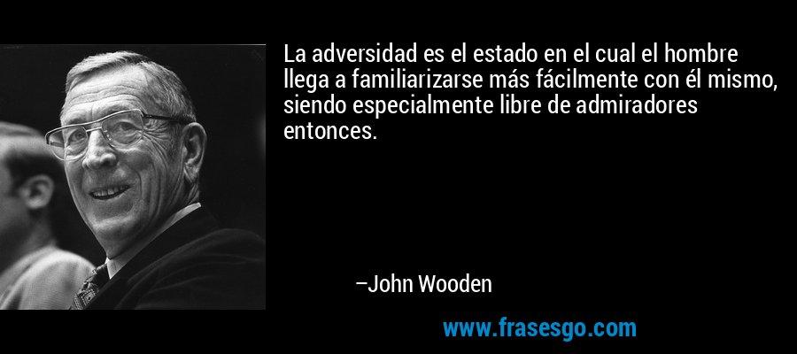 La adversidad es el estado en el cual el hombre llega a familiarizarse más fácilmente con él mismo, siendo especialmente libre de admiradores entonces. – John Wooden