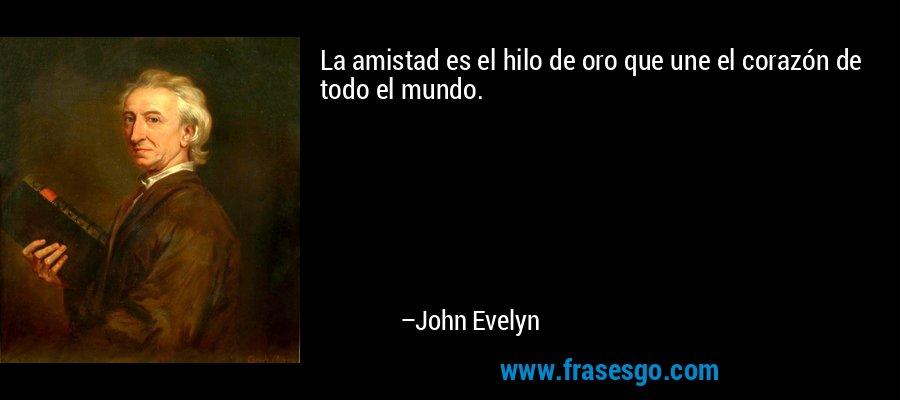 La amistad es el hilo de oro que une el corazón de todo el mundo. – John Evelyn