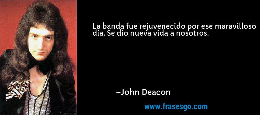 La banda fue rejuvenecido por ese maravilloso día. Se dio nueva vida a nosotros. – John Deacon