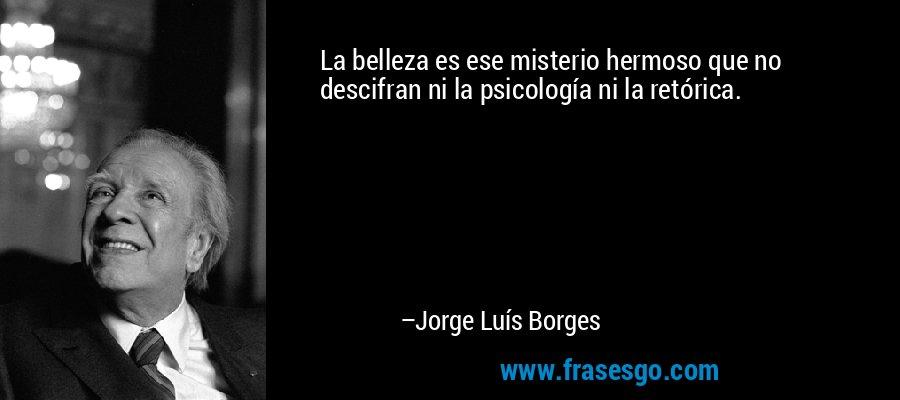 La belleza es ese misterio hermoso que no descifran ni la psicología ni la retórica. – Jorge Luís Borges