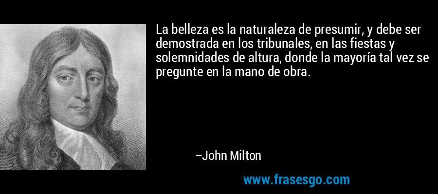 La belleza es la naturaleza de presumir, y debe ser demostrada en los tribunales, en las fiestas y solemnidades de altura, donde la mayoría tal vez se pregunte en la mano de obra. – John Milton