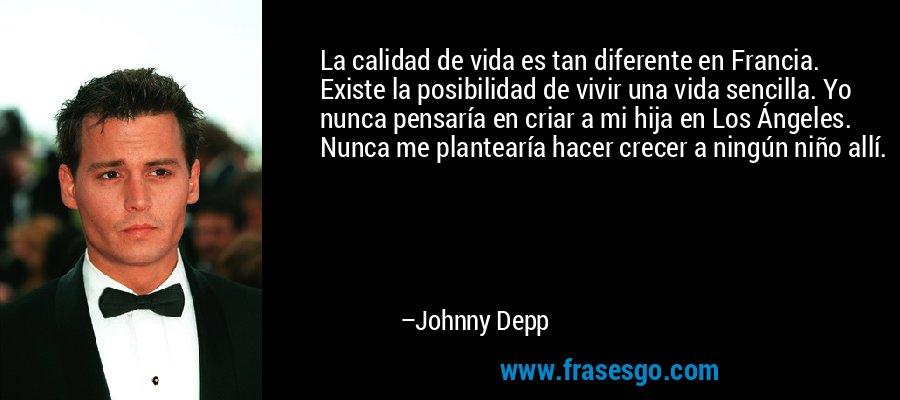 La calidad de vida es tan diferente en Francia. Existe la posibilidad de vivir una vida sencilla. Yo nunca pensaría en criar a mi hija en Los Ángeles. Nunca me plantearía hacer crecer a ningún niño allí. – Johnny Depp