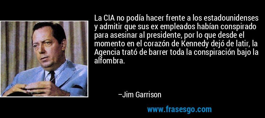 La CIA no podía hacer frente a los estadounidenses y admitir que sus ex empleados habían conspirado para asesinar al presidente, por lo que desde el momento en el corazón de Kennedy dejó de latir, la Agencia trató de barrer toda la conspiración bajo la alfombra. – Jim Garrison
