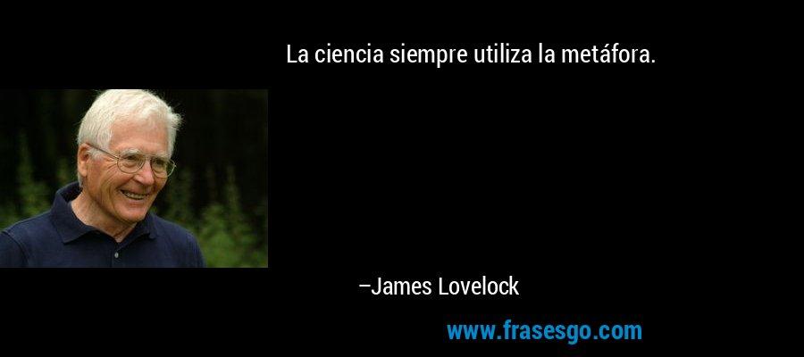 La ciencia siempre utiliza la metáfora. – James Lovelock