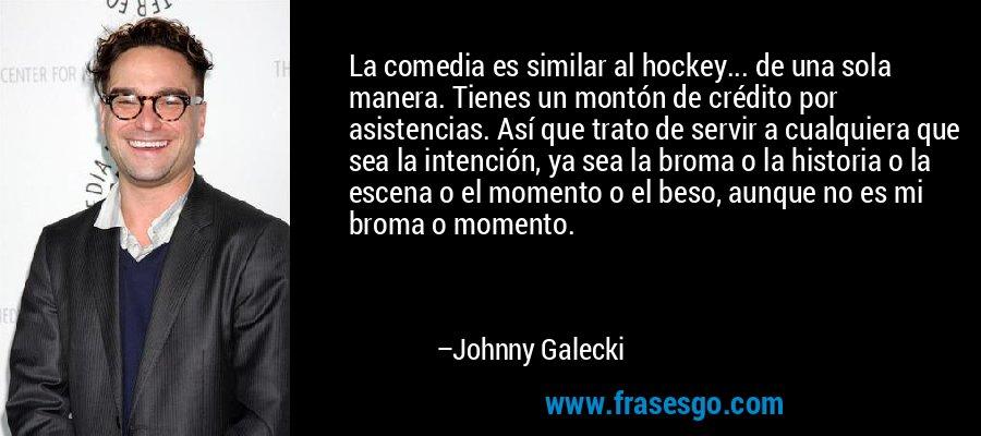 La comedia es similar al hockey... de una sola manera. Tienes un montón de crédito por asistencias. Así que trato de servir a cualquiera que sea la intención, ya sea la broma o la historia o la escena o el momento o el beso, aunque no es mi broma o momento. – Johnny Galecki