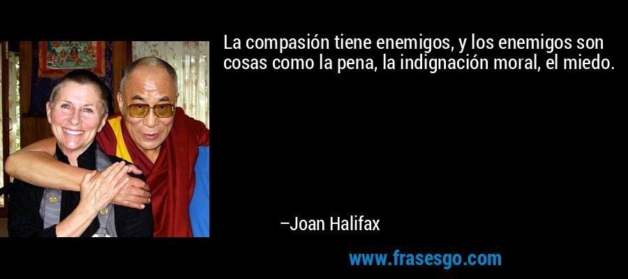 La compasión tiene enemigos, y los enemigos son cosas como la pena, la indignación moral, el miedo. – Joan Halifax