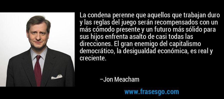 La condena perenne que aquellos que trabajan duro y las reglas del juego serán recompensados con un más cómodo presente y un futuro más sólido para sus hijos enfrenta asalto de casi todas las direcciones. El gran enemigo del capitalismo democrático, la desigualdad económica, es real y creciente. – Jon Meacham