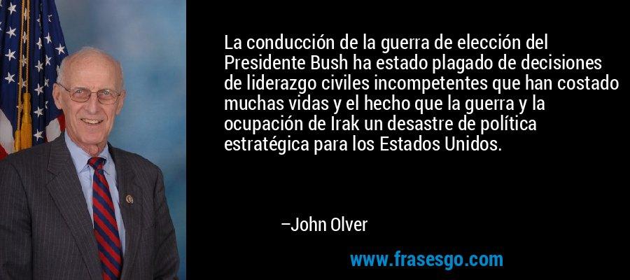 La conducción de la guerra de elección del Presidente Bush ha estado plagado de decisiones de liderazgo civiles incompetentes que han costado muchas vidas y el hecho que la guerra y la ocupación de Irak un desastre de política estratégica para los Estados Unidos. – John Olver