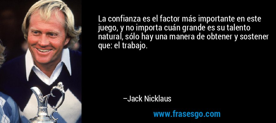 La confianza es el factor más importante en este juego, y no importa cuán grande es su talento natural, sólo hay una manera de obtener y sostener que: el trabajo. – Jack Nicklaus